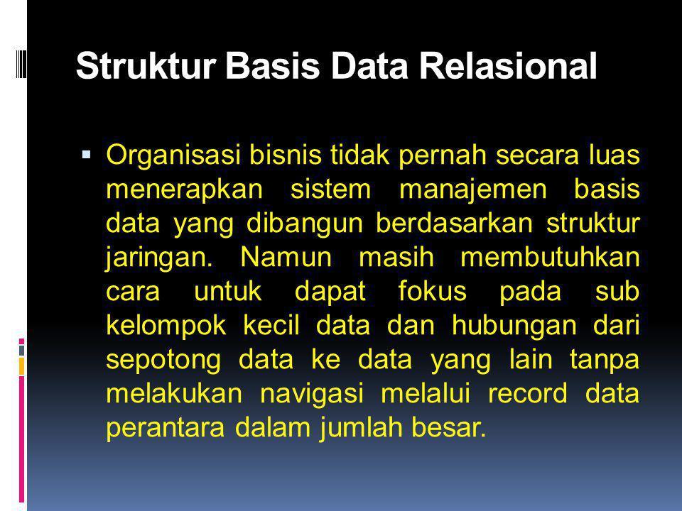 Struktur Basis Data Relasional  Organisasi bisnis tidak pernah secara luas menerapkan sistem manajemen basis data yang dibangun berdasarkan struktur