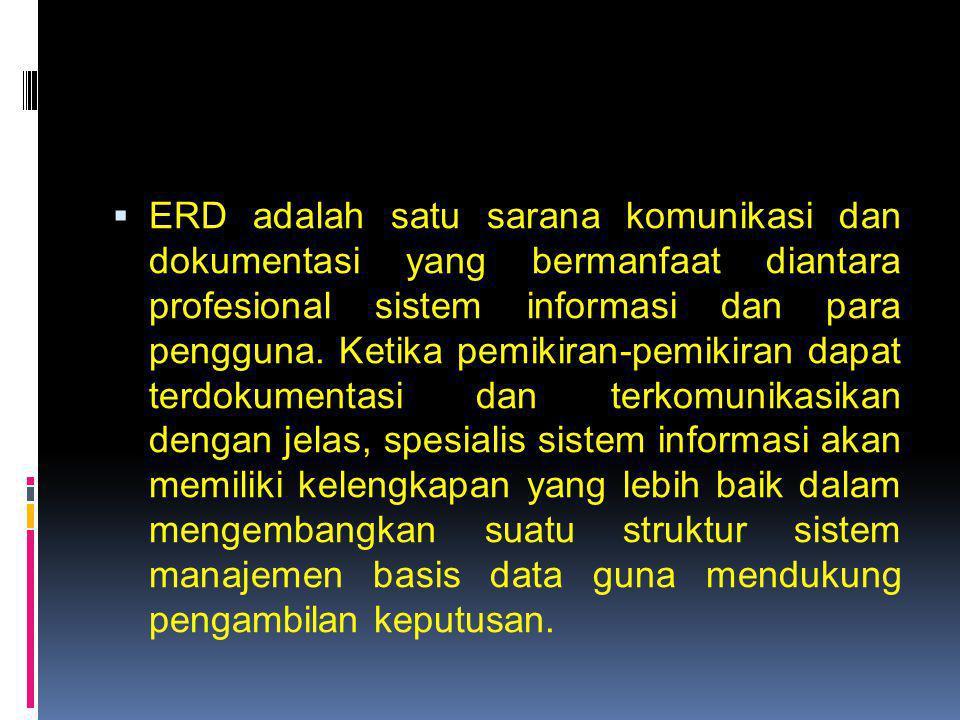  ERD adalah satu sarana komunikasi dan dokumentasi yang bermanfaat diantara profesional sistem informasi dan para pengguna. Ketika pemikiran-pemikira