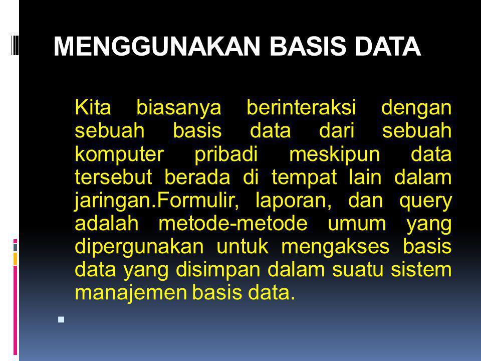 MENGGUNAKAN BASIS DATA Kita biasanya berinteraksi dengan sebuah basis data dari sebuah komputer pribadi meskipun data tersebut berada di tempat lain dalam jaringan.Formulir, laporan, dan query adalah metode-metode umum yang dipergunakan untuk mengakses basis data yang disimpan dalam suatu sistem manajemen basis data.