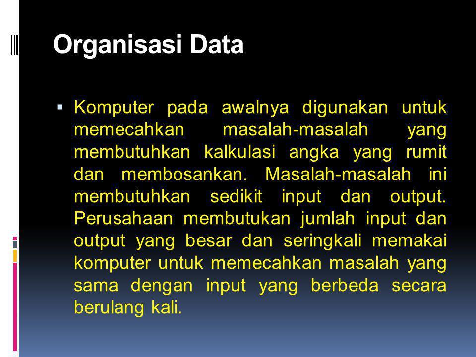 Organisasi Data  Komputer pada awalnya digunakan untuk memecahkan masalah-masalah yang membutuhkan kalkulasi angka yang rumit dan membosankan. Masala