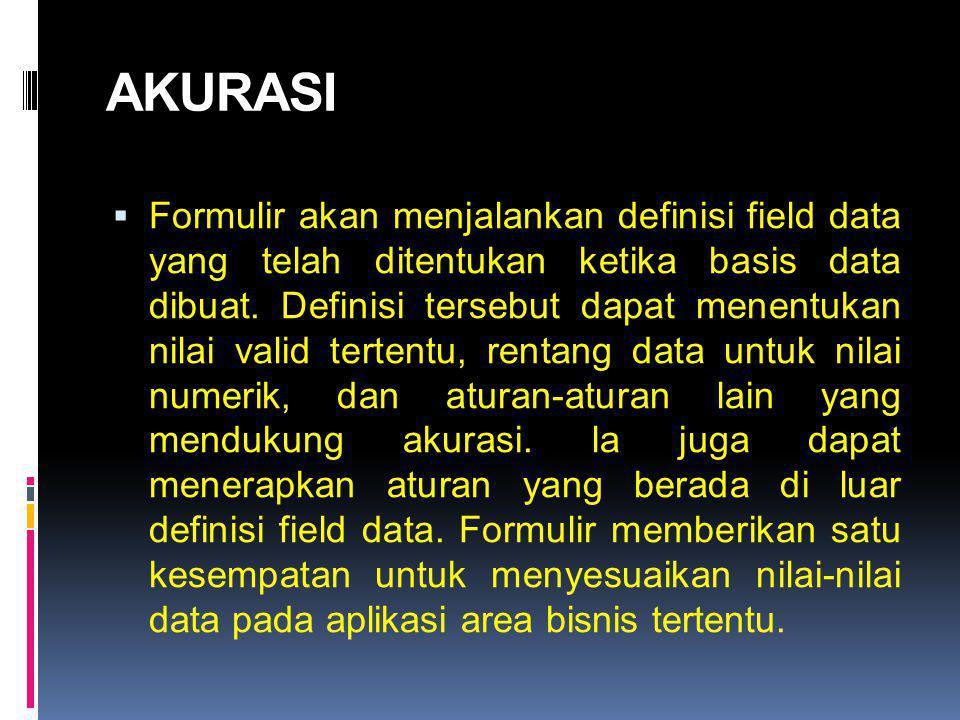 AKURASI  Formulir akan menjalankan definisi field data yang telah ditentukan ketika basis data dibuat. Definisi tersebut dapat menentukan nilai valid