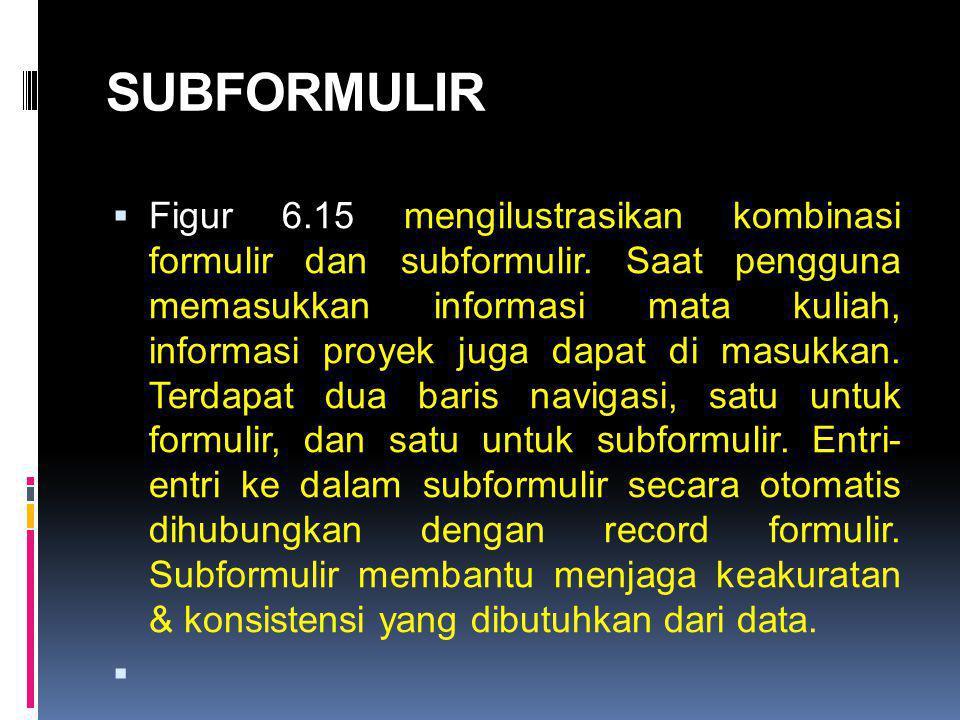 SUBFORMULIR  Figur 6.15 mengilustrasikan kombinasi formulir dan subformulir. Saat pengguna memasukkan informasi mata kuliah, informasi proyek juga da