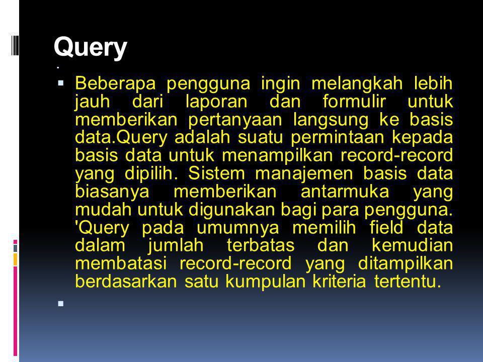 Query   Beberapa pengguna ingin melangkah lebih jauh dari laporan dan formulir untuk memberikan pertanyaan langsung ke basis data.Query adalah suatu permintaan kepada basis data untuk menampilkan record-record yang dipilih.