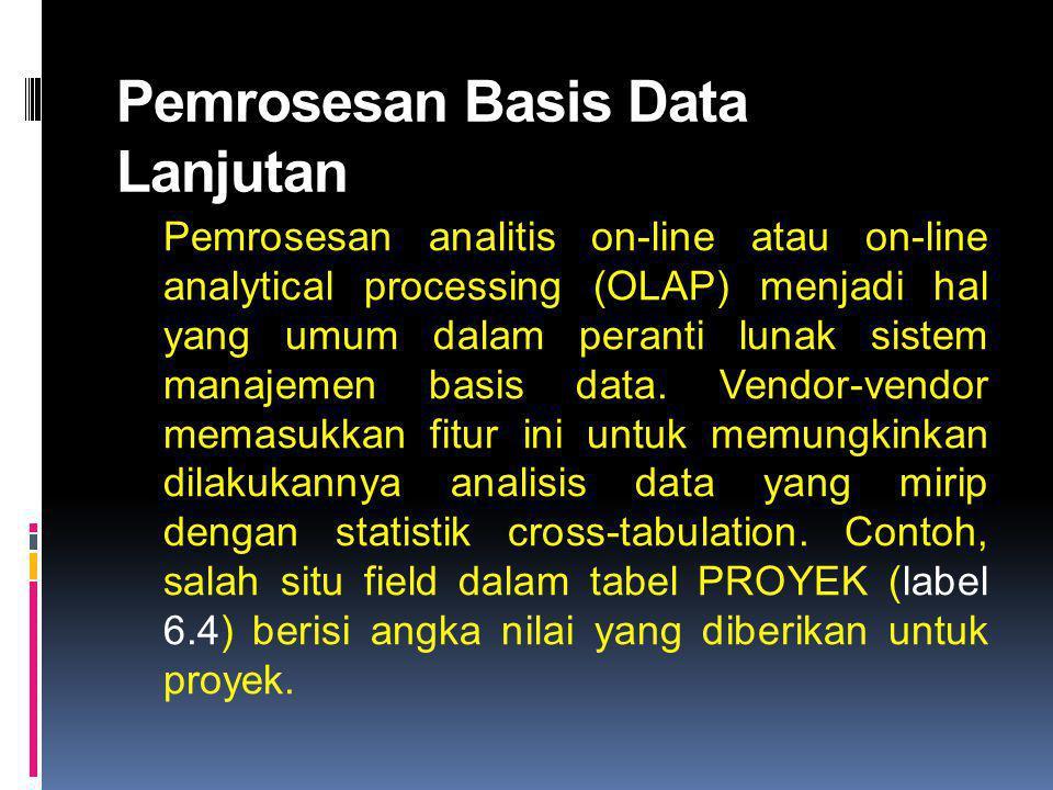 Pemrosesan Basis Data Lanjutan Pemrosesan analitis on-line atau on-line analytical processing (OLAP) menjadi hal yang umum dalam peranti lunak sistem manajemen basis data.