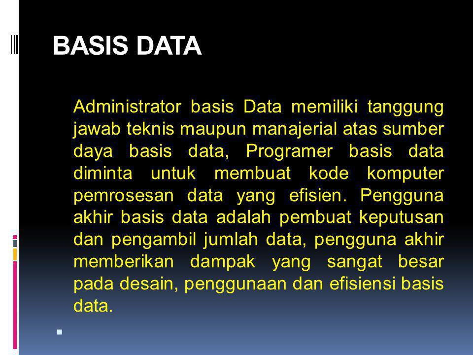 BASIS DATA Administrator basis Data memiliki tanggung jawab teknis maupun manajerial atas sumber daya basis data, Programer basis data diminta untuk membuat kode komputer pemrosesan data yang efisien.
