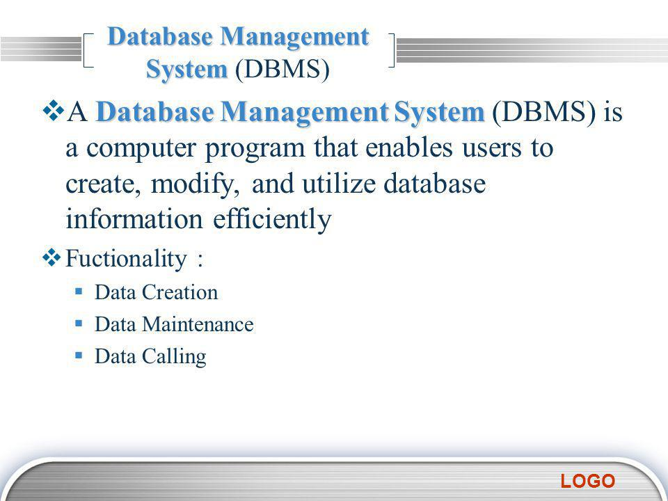LOGO Database Management System (DBMS) Database Management System  A Database Management System (DBMS) is a computer program that enables users to create, modify, and utilize database information efficiently  Fuctionality :  Data Creation  Data Maintenance  Data Calling