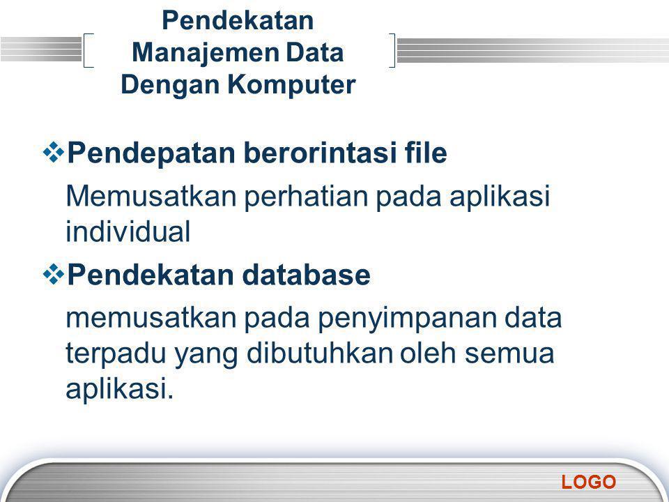 LOGO Pendekatan Manajemen Data Dengan Komputer  Pendepatan berorintasi file Memusatkan perhatian pada aplikasi individual  Pendekatan database memusatkan pada penyimpanan data terpadu yang dibutuhkan oleh semua aplikasi.