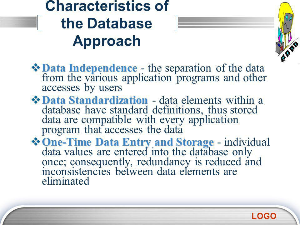 LOGO Characteristics of the Database Approach  Data Independence  Data Independence - the separation of the data from the various application programs and other accesses by users  Data Standardization  Data Standardization - data elements within a database have standard definitions, thus stored data are compatible with every application program that accesses the data  One-Time Data Entry and Storage  One-Time Data Entry and Storage - individual data values are entered into the database only once; consequently, redundancy is reduced and inconsistencies between data elements are eliminated