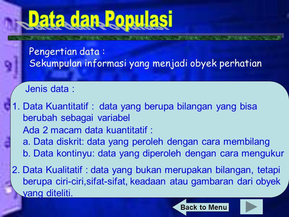 Pengertian data : Sekumpulan informasi yang menjadi obyek perhatian Jenis data : 1.Data Kuantitatif : data yang berupa bilangan yang bisa berubah sebagai variabel Ada 2 macam data kuantitatif : a.