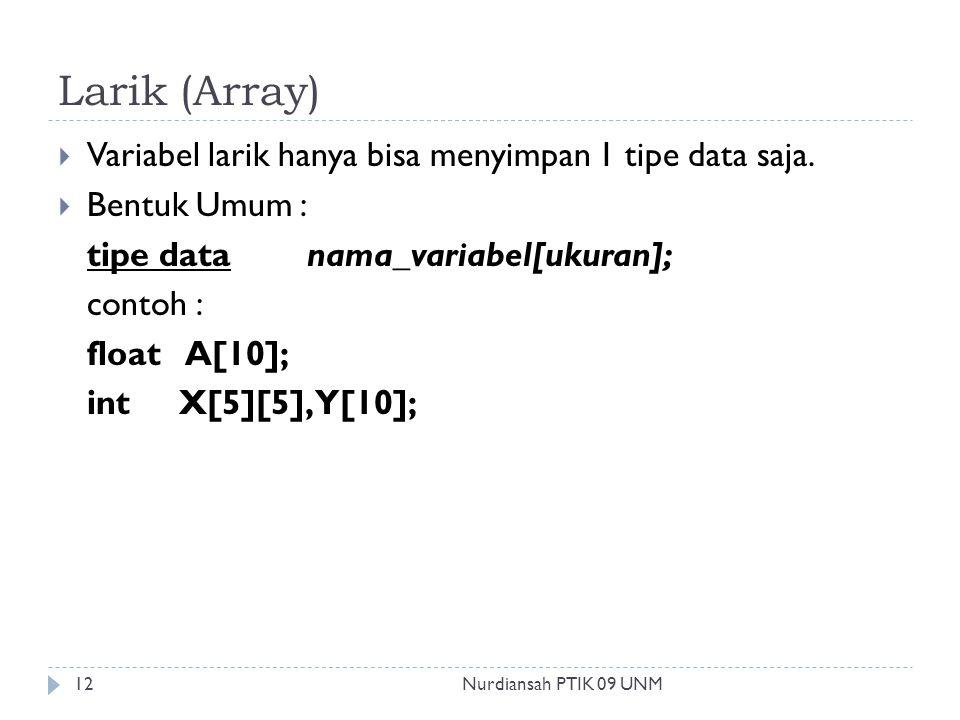 Larik (Array)  Variabel larik hanya bisa menyimpan 1 tipe data saja.  Bentuk Umum : tipe data nama_variabel[ukuran]; contoh : float A[10]; int X[5][
