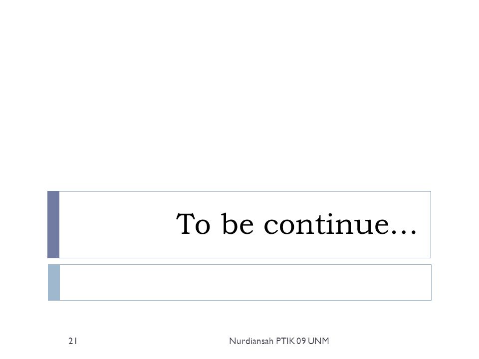 To be continue… 21Nurdiansah PTIK 09 UNM