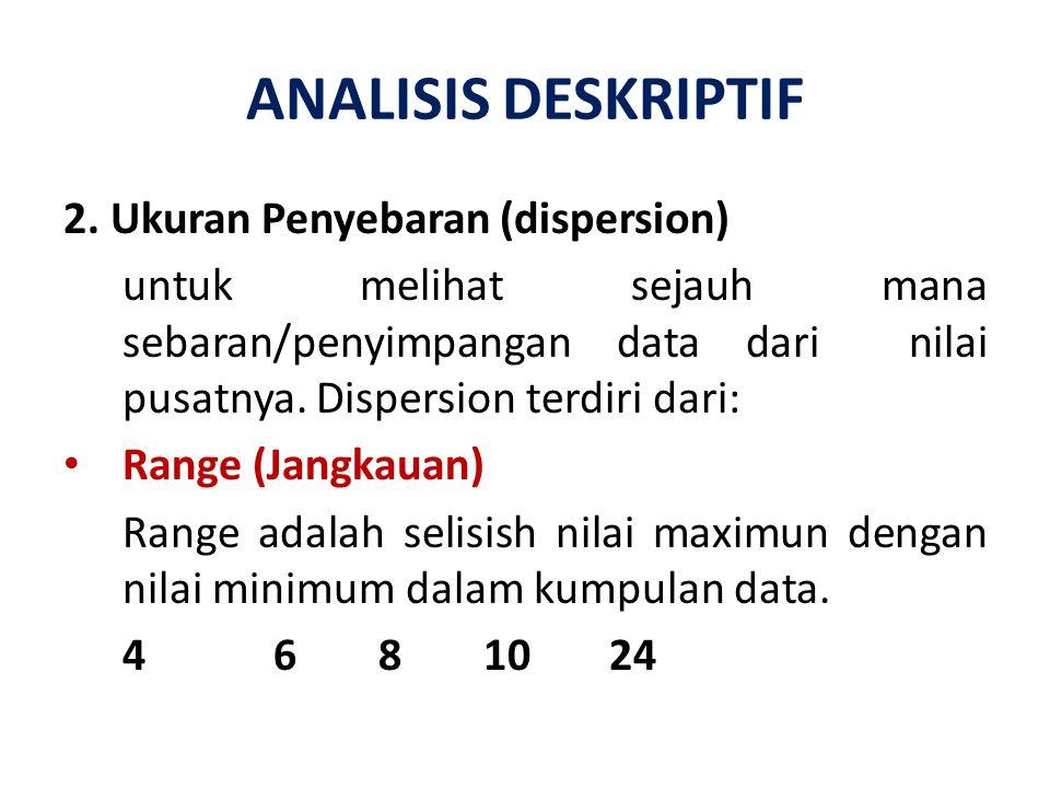 ANALISIS DESKRIPTIF 2. Ukuran Penyebaran (dispersion) untuk melihat sejauh mana sebaran/penyimpangan data dari nilai pusatnya. Dispersion terdiri dari