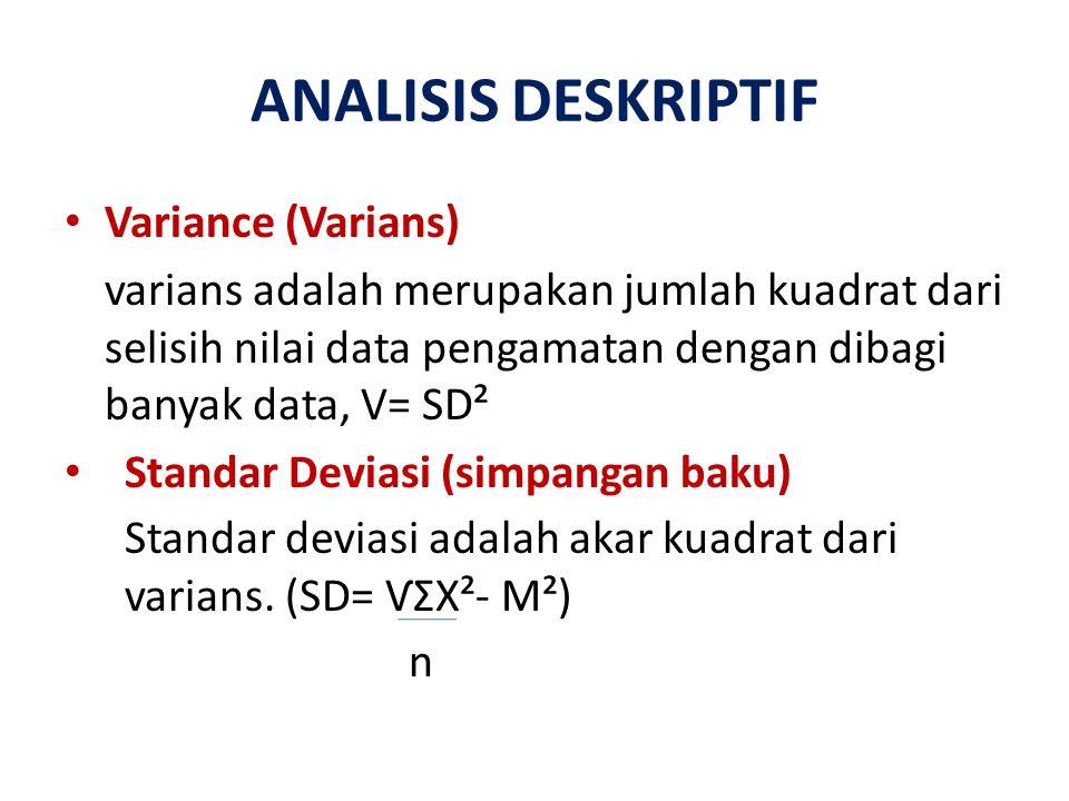 ANALISIS DESKRIPTIF Variance (Varians) varians adalah merupakan jumlah kuadrat dari selisih nilai data pengamatan dengan dibagi banyak data, V= SD² St