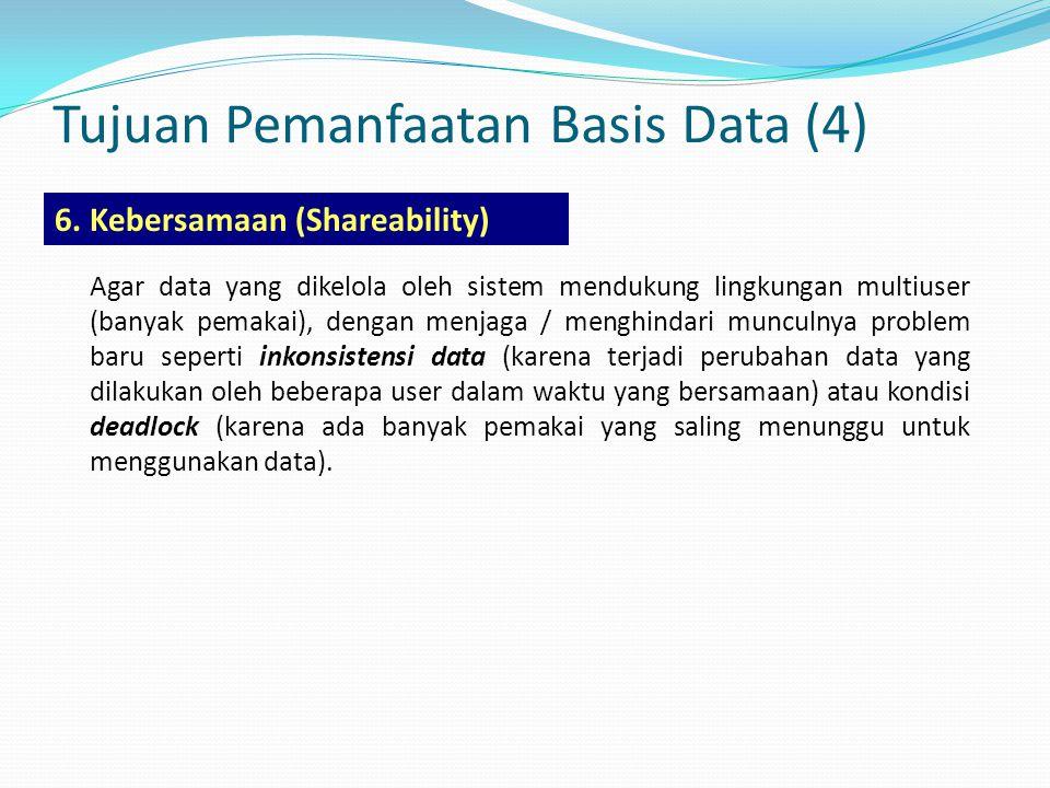 Tujuan Pemanfaatan Basis Data (4) 6. Kebersamaan (Shareability) Agar data yang dikelola oleh sistem mendukung lingkungan multiuser (banyak pemakai), d