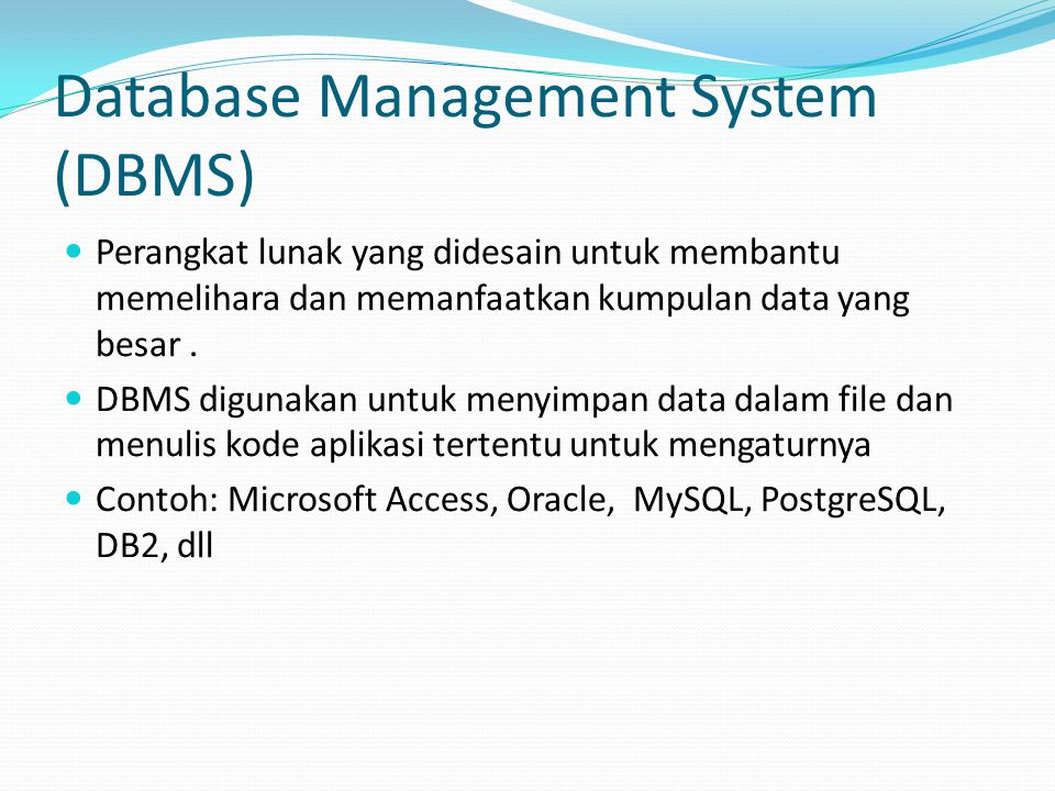 Database Management System (DBMS) Perangkat lunak yang didesain untuk membantu memelihara dan memanfaatkan kumpulan data yang besar. DBMS digunakan un