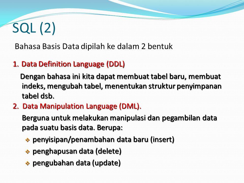 SQL (2) Bahasa Basis Data dipilah ke dalam 2 bentuk 1. Data Definition Language (DDL) Dengan bahasa ini kita dapat membuat tabel baru, membuat indeks,