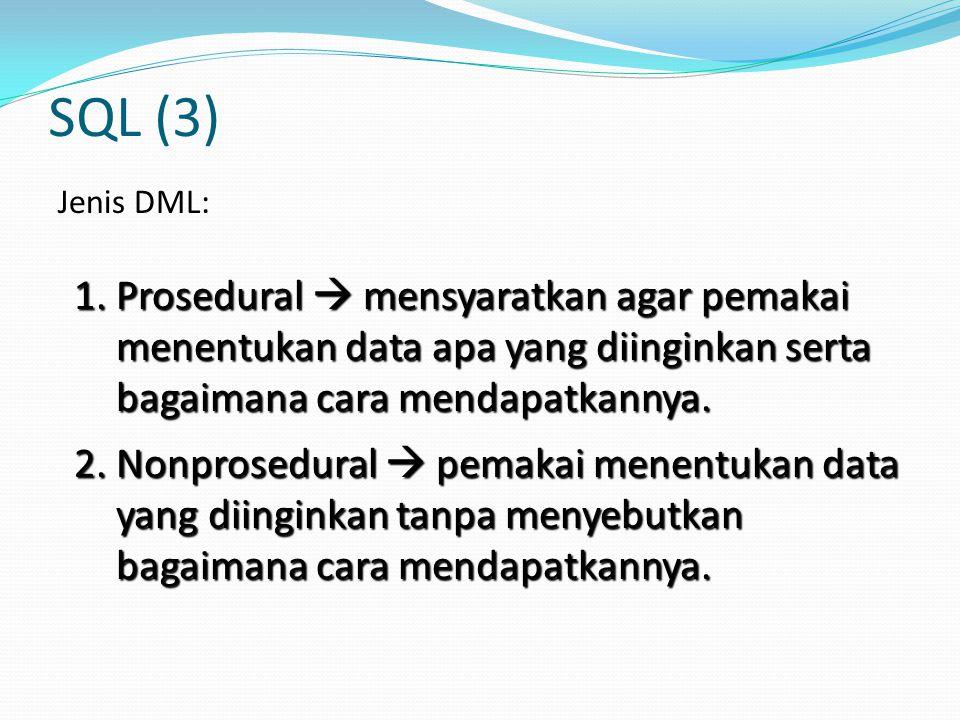 SQL (3) Jenis DML: 2. Nonprosedural  pemakai menentukan data yang diinginkan tanpa menyebutkan bagaimana cara mendapatkannya. 1. Prosedural  mensyar
