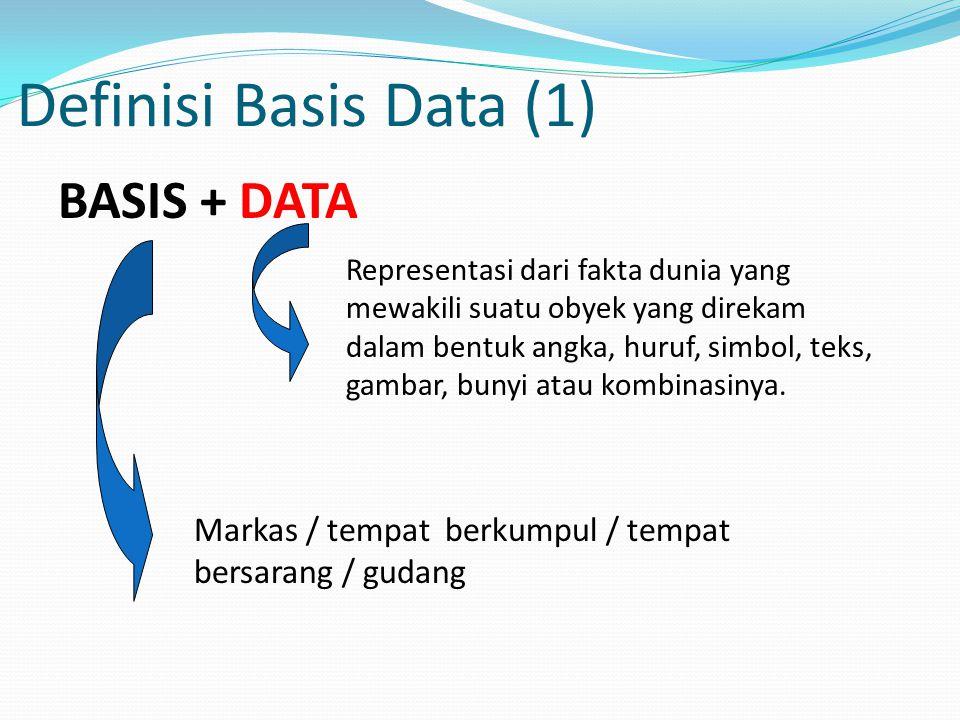 Definisi Basis Data (1) BASIS + DATA Representasi dari fakta dunia yang mewakili suatu obyek yang direkam dalam bentuk angka, huruf, simbol, teks, gam