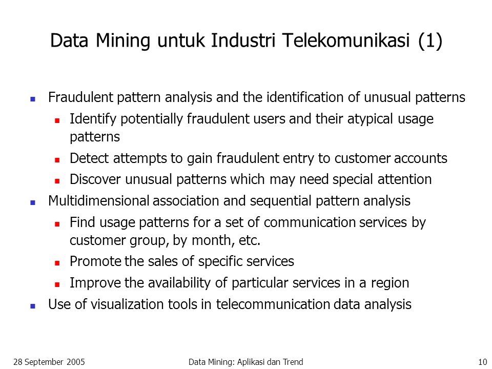 28 September 2005Data Mining: Aplikasi dan Trend10 Fraudulent pattern analysis and the identification of unusual patterns Identify potentially fraudulent users and their atypical usage patterns Detect attempts to gain fraudulent entry to customer accounts Discover unusual patterns which may need special attention Multidimensional association and sequential pattern analysis Find usage patterns for a set of communication services by customer group, by month, etc.