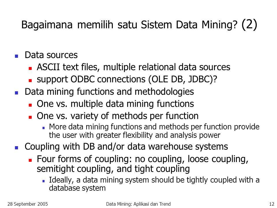 28 September 2005Data Mining: Aplikasi dan Trend12 Bagaimana memilih satu Sistem Data Mining? (2) Data sources ASCII text files, multiple relational d