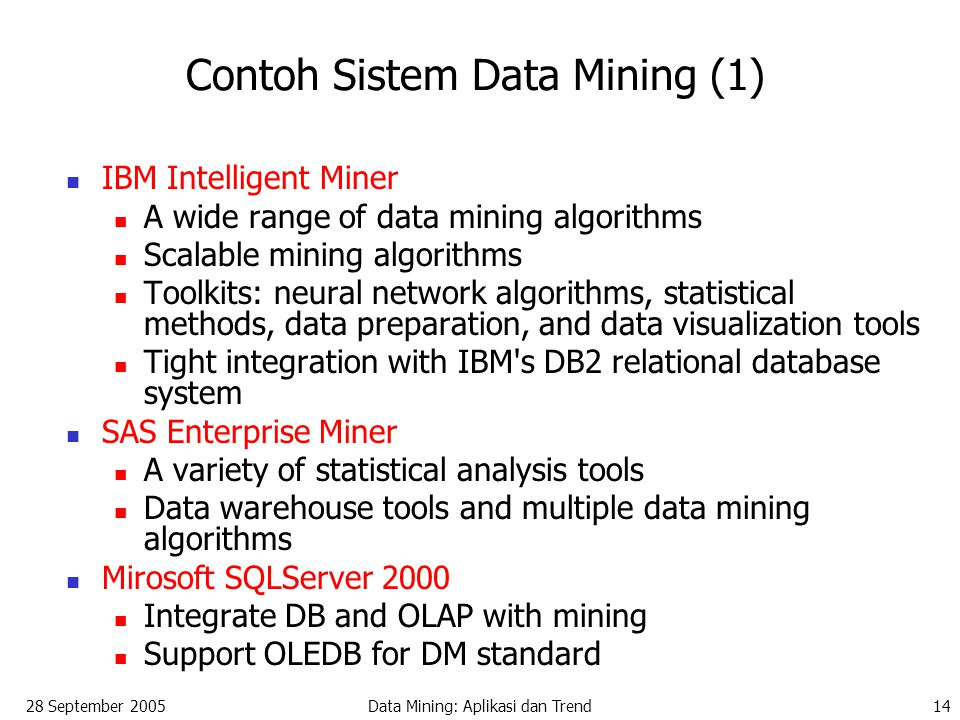 28 September 2005Data Mining: Aplikasi dan Trend14 Contoh Sistem Data Mining (1) IBM Intelligent Miner A wide range of data mining algorithms Scalable mining algorithms Toolkits: neural network algorithms, statistical methods, data preparation, and data visualization tools Tight integration with IBM s DB2 relational database system SAS Enterprise Miner A variety of statistical analysis tools Data warehouse tools and multiple data mining algorithms Mirosoft SQLServer 2000 Integrate DB and OLAP with mining Support OLEDB for DM standard