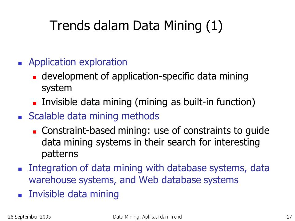 28 September 2005Data Mining: Aplikasi dan Trend17 Trends dalam Data Mining (1) Application exploration development of application-specific data mining system Invisible data mining (mining as built-in function) Scalable data mining methods Constraint-based mining: use of constraints to guide data mining systems in their search for interesting patterns Integration of data mining with database systems, data warehouse systems, and Web database systems Invisible data mining