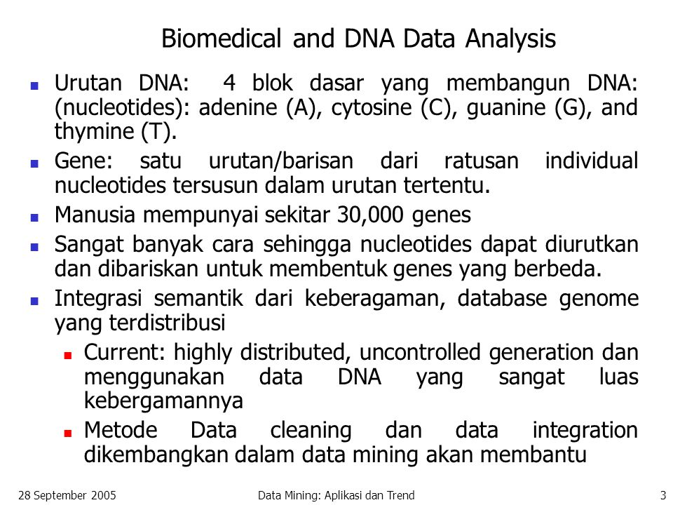 28 September 2005Data Mining: Aplikasi dan Trend3 Biomedical and DNA Data Analysis Urutan DNA: 4 blok dasar yang membangun DNA: (nucleotides): adenine (A), cytosine (C), guanine (G), and thymine (T).