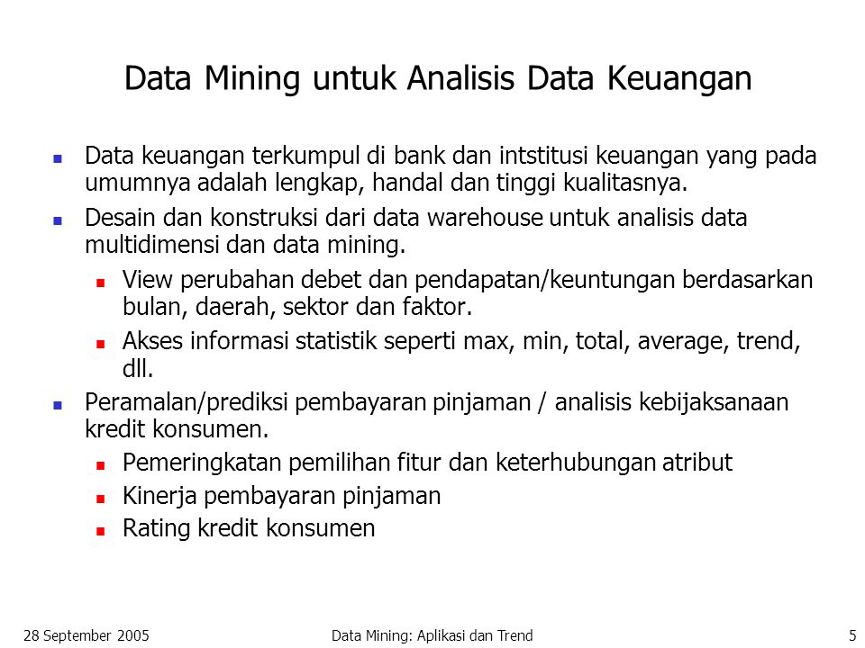 28 September 2005Data Mining: Aplikasi dan Trend16 Data Mining dan Intelligent Query Answering A general framework for the integration of data mining and intelligent query answering Data query: finds concrete data stored in a database; returns exactly what is being asked Knowledge query: finds rules, patterns, and other kinds of knowledge in a database Intelligent (or cooperative) query answering: analyzes the intent of the query and provides generalized, neighborhood or associated information relevant to the query