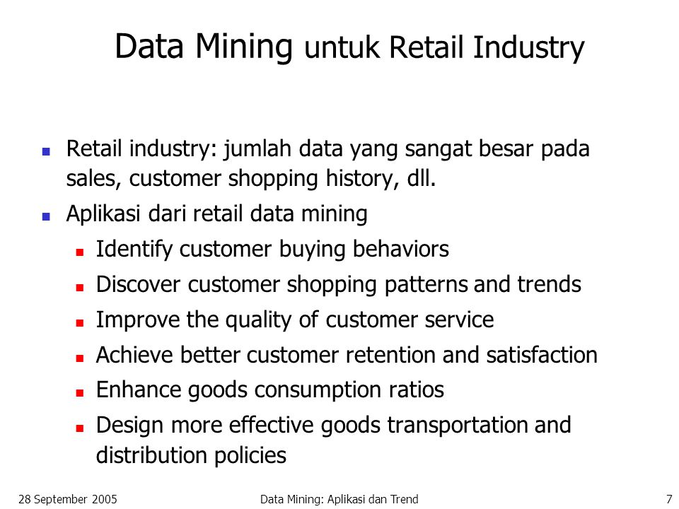 28 September 2005Data Mining: Aplikasi dan Trend18 Trends dalam Data Mining (2) Standardization of data mining language A standard will facilitate systematic development, improve interoperability, and promote the education and use of data mining systems in industry and society Visual data mining New methods for mining complex types of data More research is required towards the integration of data mining methods with existing data analysis techniques for the complex types of data Web mining Privacy protection and information security in data mining