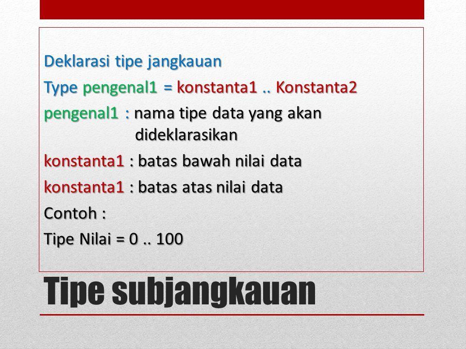 Tipe subjangkauan Deklarasi tipe jangkauan Type pengenal1 = konstanta1.. Konstanta2 pengenal1 : nama tipe data yang akan dideklarasikan konstanta1 : b