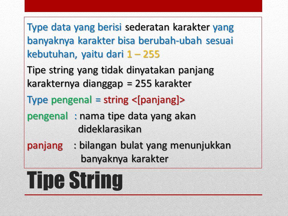Tipe String Type data yang berisi sederatan karakter yang banyaknya karakter bisa berubah-ubah sesuai kebutuhan, yaitu dari 1 – 255 Tipe string yang tidak dinyatakan panjang karakternya dianggap = 255 karakter Type pengenal = string Type pengenal = string pengenal : nama tipe data yang akan dideklarasikan panjang : bilangan bulat yang menunjukkan banyaknya karakter