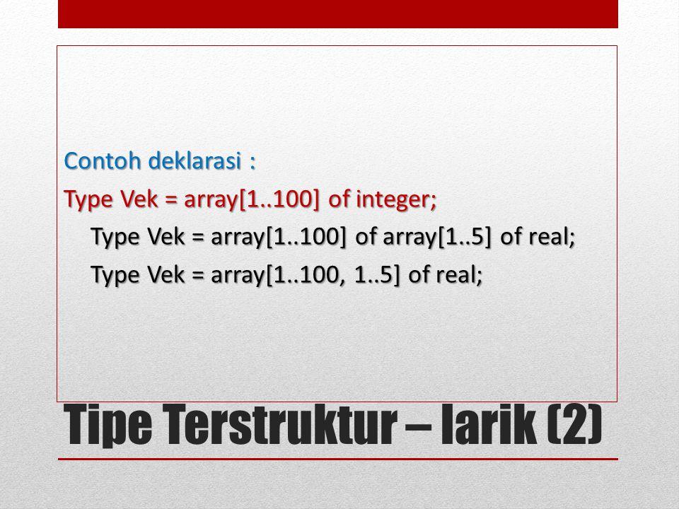 Tipe Terstruktur – larik (2) Contoh deklarasi : Type Vek = array[1..100] of integer; Type Vek = array[1..100] of array[1..5] of real; Type Vek = array[1..100, 1..5] of real;