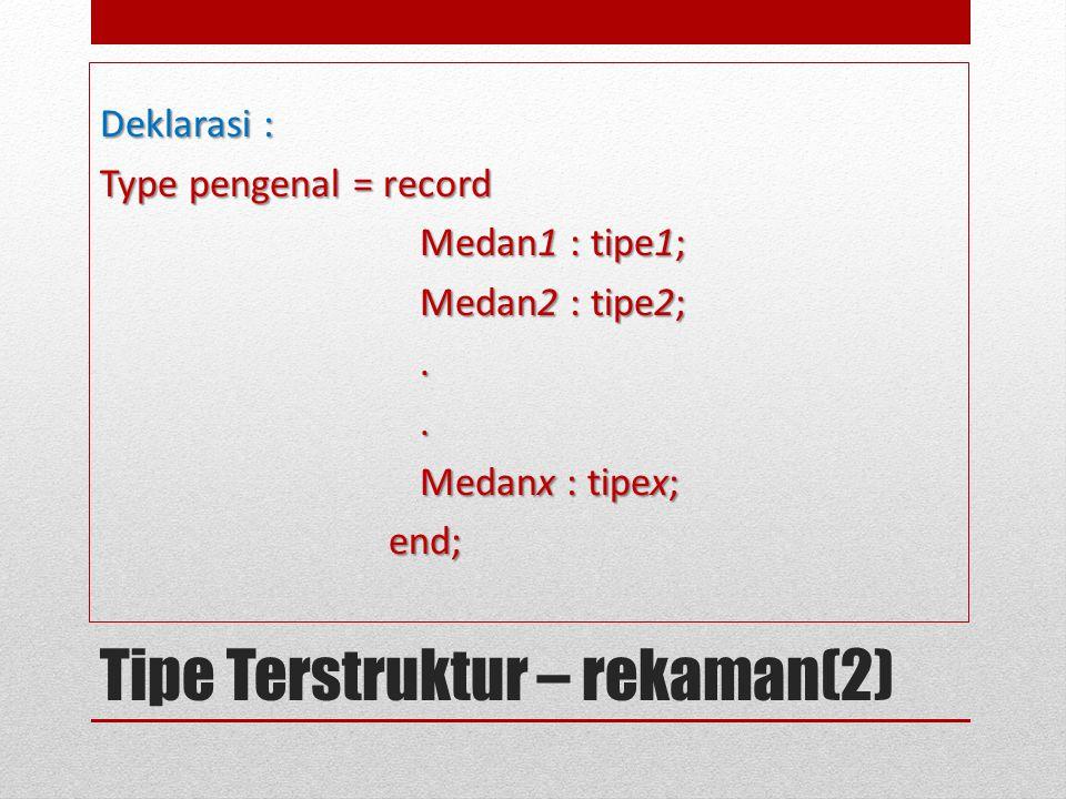 Tipe Terstruktur – rekaman(2) Deklarasi : Type pengenal = record Medan1 : tipe1; Medan2 : tipe2;.. Medanx : tipex; end; end;