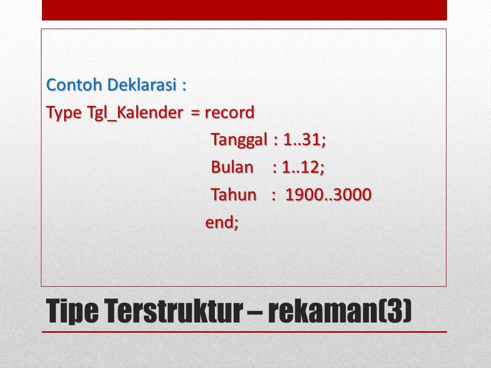 Tipe Terstruktur – rekaman(3) Contoh Deklarasi : Type Tgl_Kalender = record Tanggal : 1..31; Tanggal : 1..31; Bulan : 1..12; Bulan : 1..12; Tahun : 19