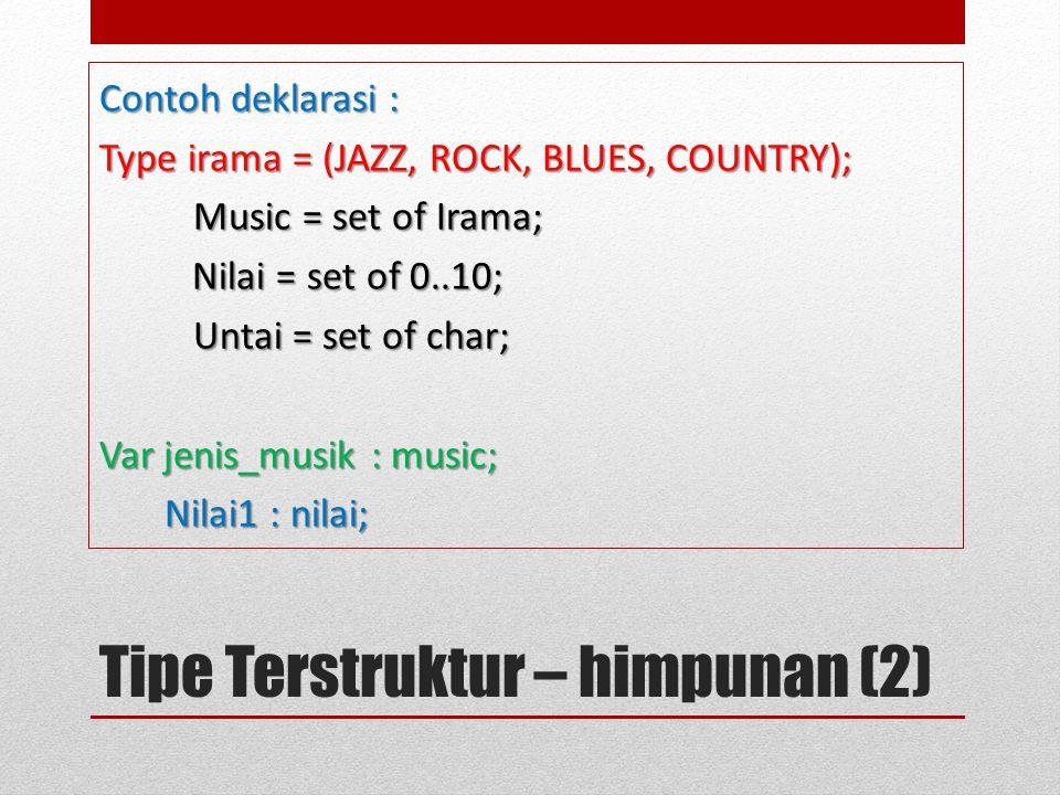 Tipe Terstruktur – himpunan (2) Contoh deklarasi : Type irama = (JAZZ, ROCK, BLUES, COUNTRY); Music = set of Irama; Music = set of Irama; Nilai = set of 0..10; Nilai = set of 0..10; Untai = set of char; Untai = set of char; Var jenis_musik : music; Nilai1 : nilai; Nilai1 : nilai;