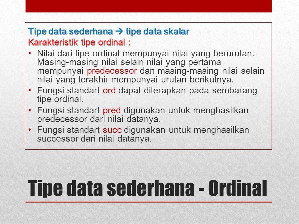Tipe data sederhana - Ordinal Tipe data sederhana  tipe data skalar Karakteristik tipe ordinal : Nilai dari tipe ordinal mempunyai nilai yang berurut