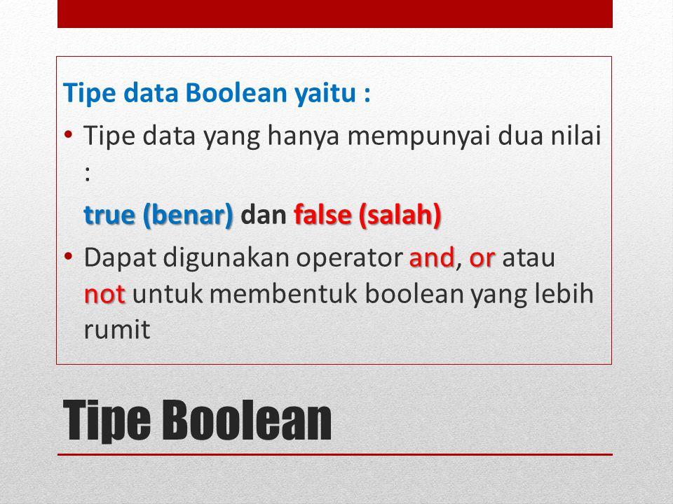 Tipe Boolean Tipe data Boolean yaitu : Tipe data yang hanya mempunyai dua nilai : true (benar) false (salah) true (benar) dan false (salah) and or not Dapat digunakan operator and, or atau not untuk membentuk boolean yang lebih rumit