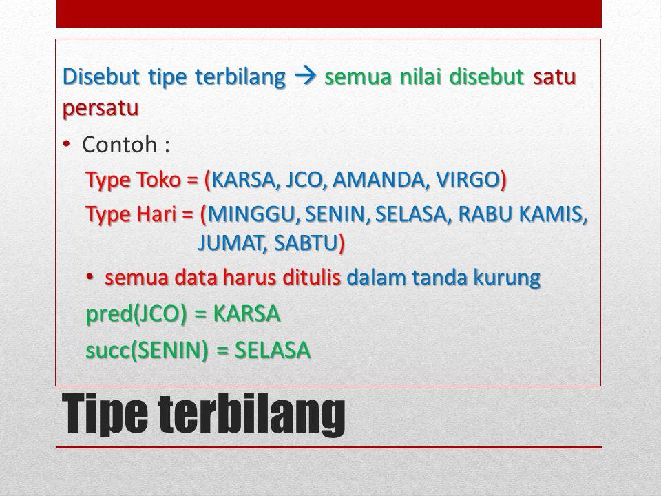 Tipe terbilang Disebut tipe terbilang  semua nilai disebut satu persatu Contoh : Type Toko = (KARSA, JCO, AMANDA, VIRGO) Type Hari = (MINGGU, SENIN, SELASA, RABU KAMIS, JUMAT, SABTU) semua data harus ditulis dalam tanda kurung semua data harus ditulis dalam tanda kurung pred(JCO) = KARSA succ(SENIN) = SELASA