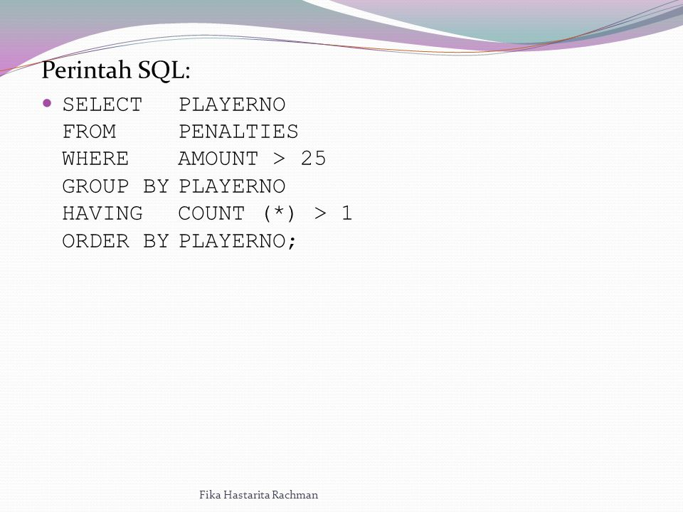Perintah SQL: SELECTPLAYERNO FROM PENALTIES WHEREAMOUNT > 25 GROUP BYPLAYERNO HAVINGCOUNT (*) > 1 ORDER BYPLAYERNO; Fika Hastarita Rachman