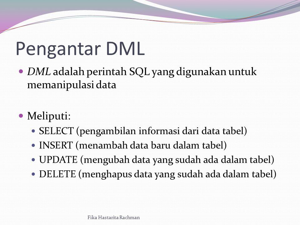 Pengantar DML DML adalah perintah SQL yang digunakan untuk memanipulasi data Meliputi: SELECT (pengambilan informasi dari data tabel) INSERT (menambah data baru dalam tabel) UPDATE (mengubah data yang sudah ada dalam tabel) DELETE (menghapus data yang sudah ada dalam tabel) Fika Hastarita Rachman
