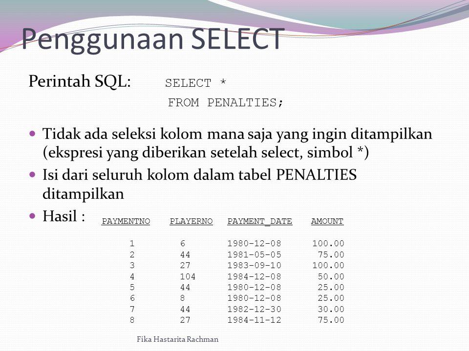 Penggunaan SELECT Perintah SQL: SELECT * FROM PENALTIES; Tidak ada seleksi kolom mana saja yang ingin ditampilkan (ekspresi yang diberikan setelah select, simbol *) Isi dari seluruh kolom dalam tabel PENALTIES ditampilkan Hasil : Fika Hastarita Rachman PAYMENTNOPLAYERNOPAYMENT_DATEAMOUNT 1234567812345678 6 44 27 104 44 8 44 27 1980-12-08 1981-05-05 1983-09-10 1984-12-08 1980-12-08 1982-12-30 1984-11-12 100.00 75.00 100.00 50.00 25.00 30.00 75.00