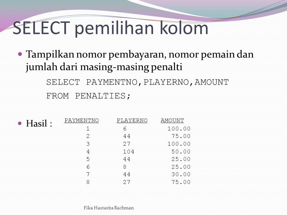 SELECT pemilihan kolom Tampilkan nomor pembayaran, nomor pemain dan jumlah dari masing-masing penalti SELECT PAYMENTNO,PLAYERNO,AMOUNT FROMPENALTIES; Hasil : Fika Hastarita Rachman PAYMENTNOPLAYERNOAMOUNT 1234567812345678 6 44 27 104 44 8 44 27 100.00 75.00 100.00 50.00 25.00 30.00 75.00