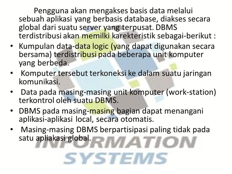 Pengguna akan mengakses basis data melalui sebuah aplikasi yang berbasis database, diakses secara global dari suatu server yang terpusat. DBMS terdist