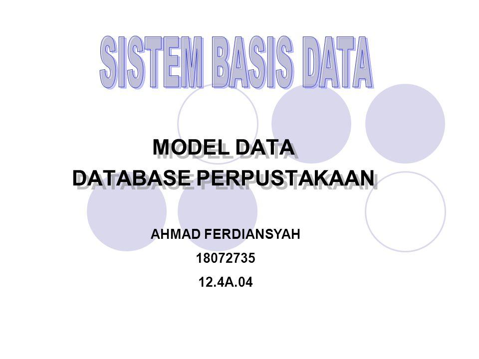 MODEL DATA DATABASE PERPUSTAKAAN MODEL DATA DATABASE PERPUSTAKAAN AHMAD FERDIANSYAH 18072735 12.4A.04