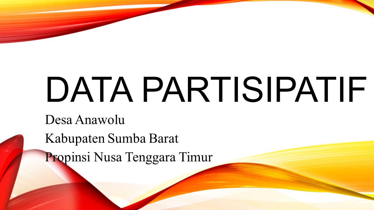 DATA PARTISIPATIF Desa Anawolu Kabupaten Sumba Barat Propinsi Nusa Tenggara Timur