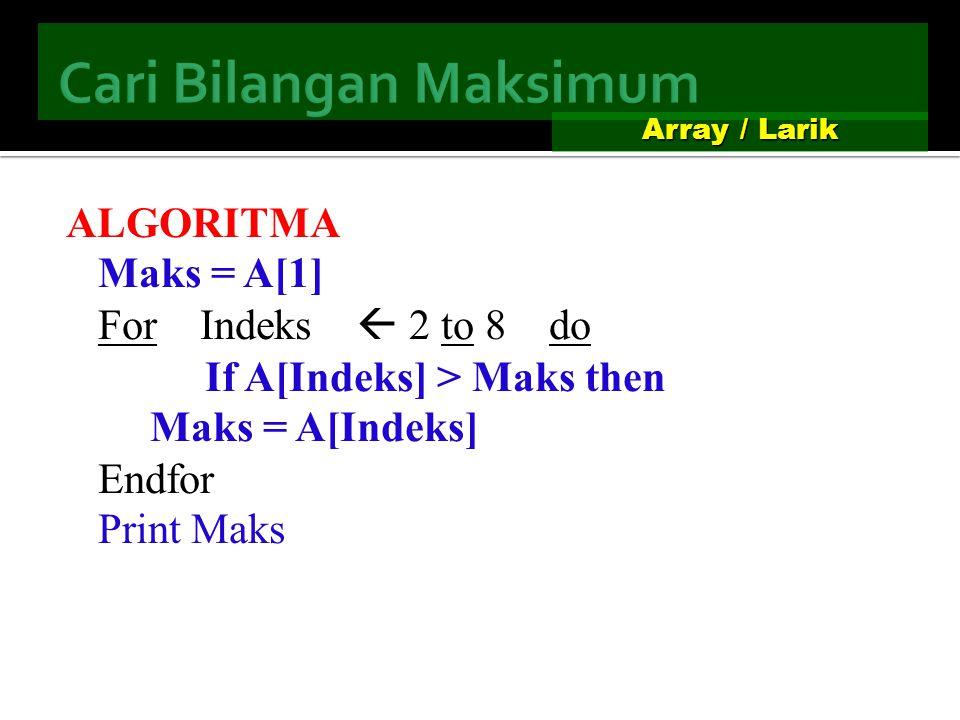 12345678 Array A satu dimensi : 8 indeks (1 s/d 8) Array / Larik ALGORITMA For Indeks  1 to 8 do A[Indeks] Print A[Indeks] Endfor 135693 7 1 3 593 7