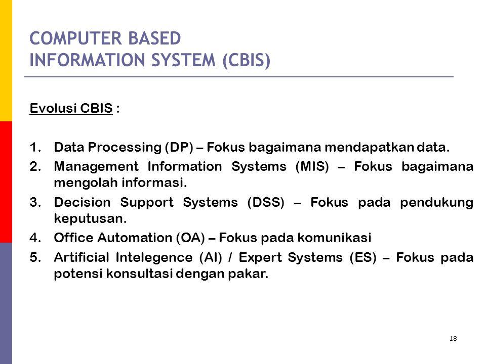 18 COMPUTER BASED INFORMATION SYSTEM (CBIS) Evolusi CBIS : 1.Data Processing (DP) – Fokus bagaimana mendapatkan data.