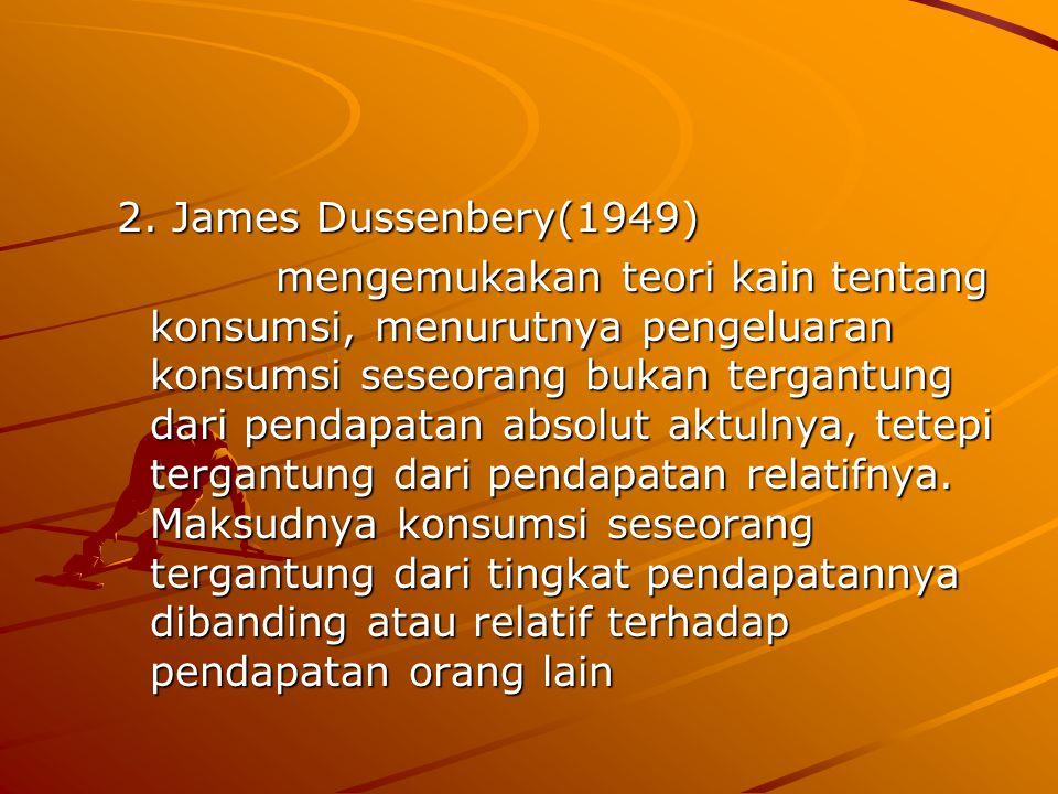 2. James Dussenbery(1949) mengemukakan teori kain tentang konsumsi, menurutnya pengeluaran konsumsi seseorang bukan tergantung dari pendapatan absolut