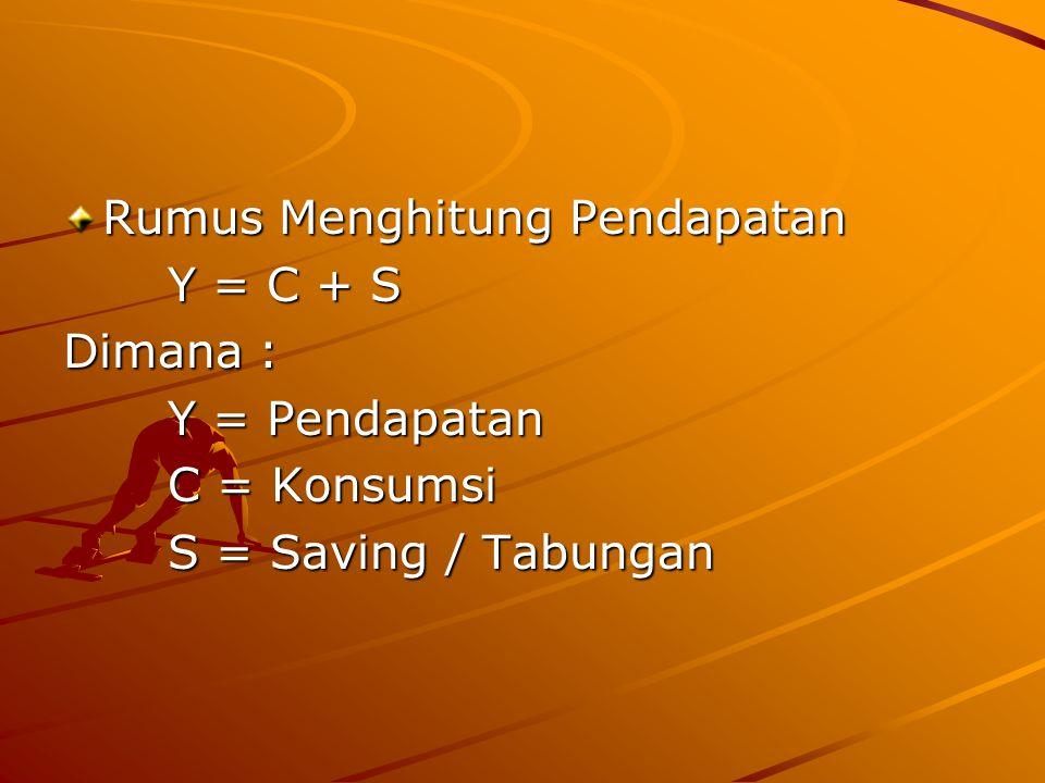 Rumus Menghitung Pendapatan Y = C + S Dimana : Y = Pendapatan C = Konsumsi S = Saving / Tabungan