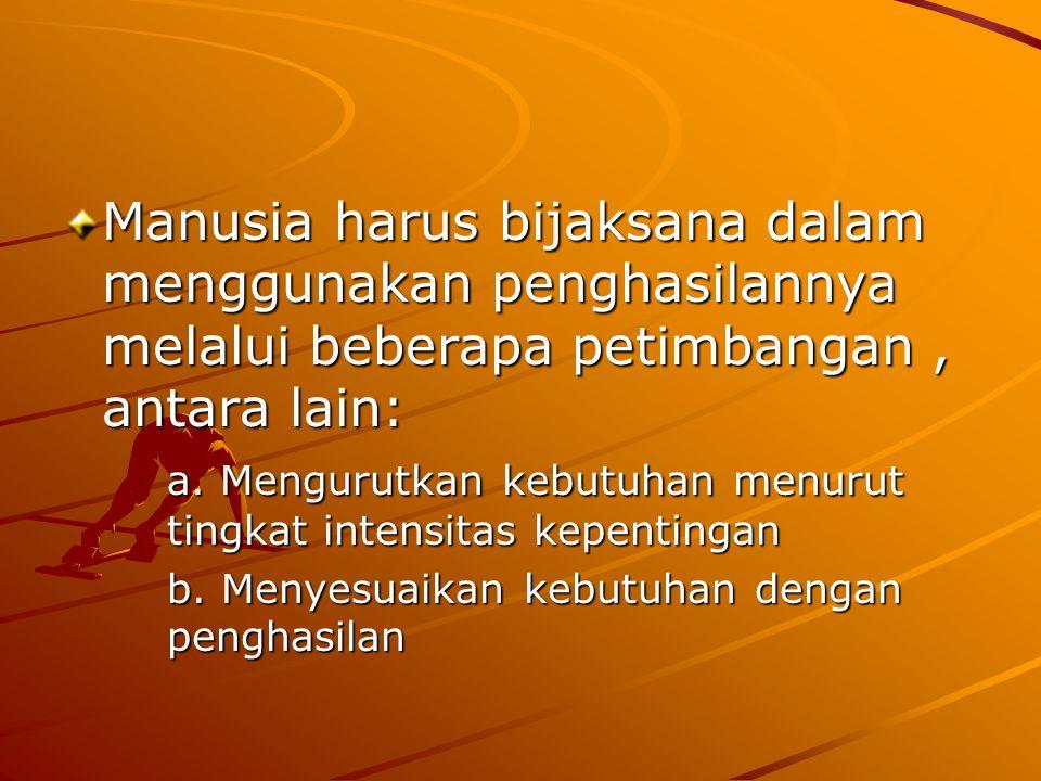 Manusia harus bijaksana dalam menggunakan penghasilannya melalui beberapa petimbangan, antara lain: a.